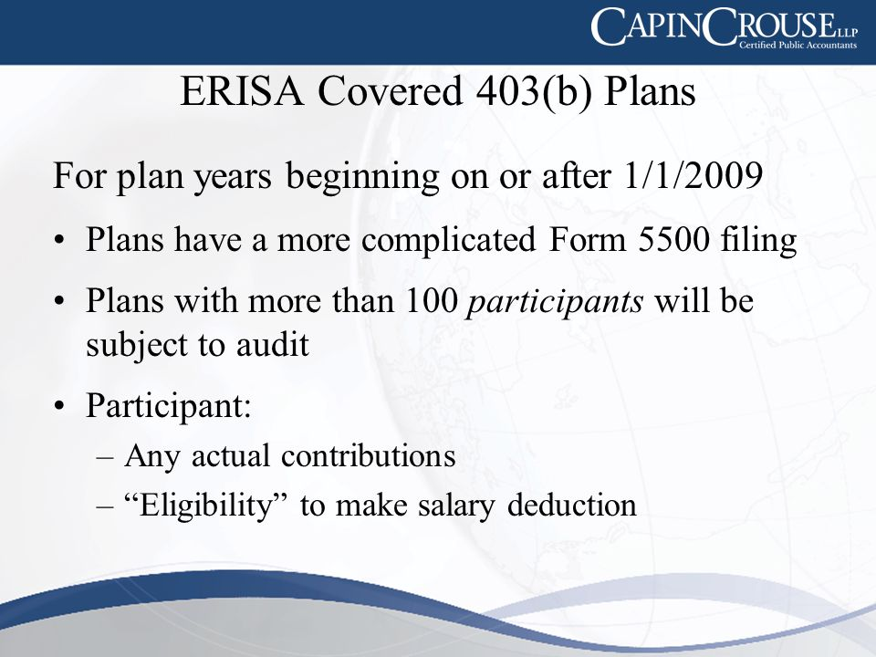 ERISA Covered 403(b) Plans For plan years beginning on or after 1/1/2009 Plans have a more complicated Form 5500 filing Plans with more than 100 participants will be subject to audit Participant: –Any actual contributions – Eligibility to make salary deduction