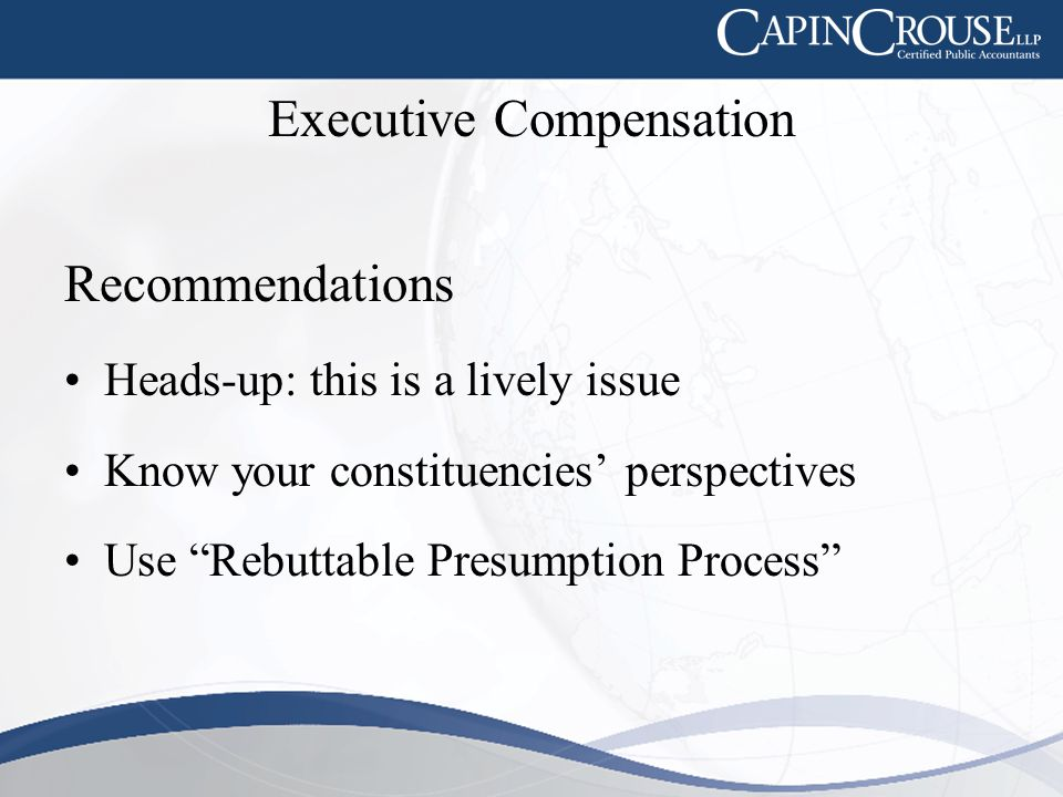 Executive Compensation Recommendations Heads-up: this is a lively issue Know your constituencies' perspectives Use Rebuttable Presumption Process