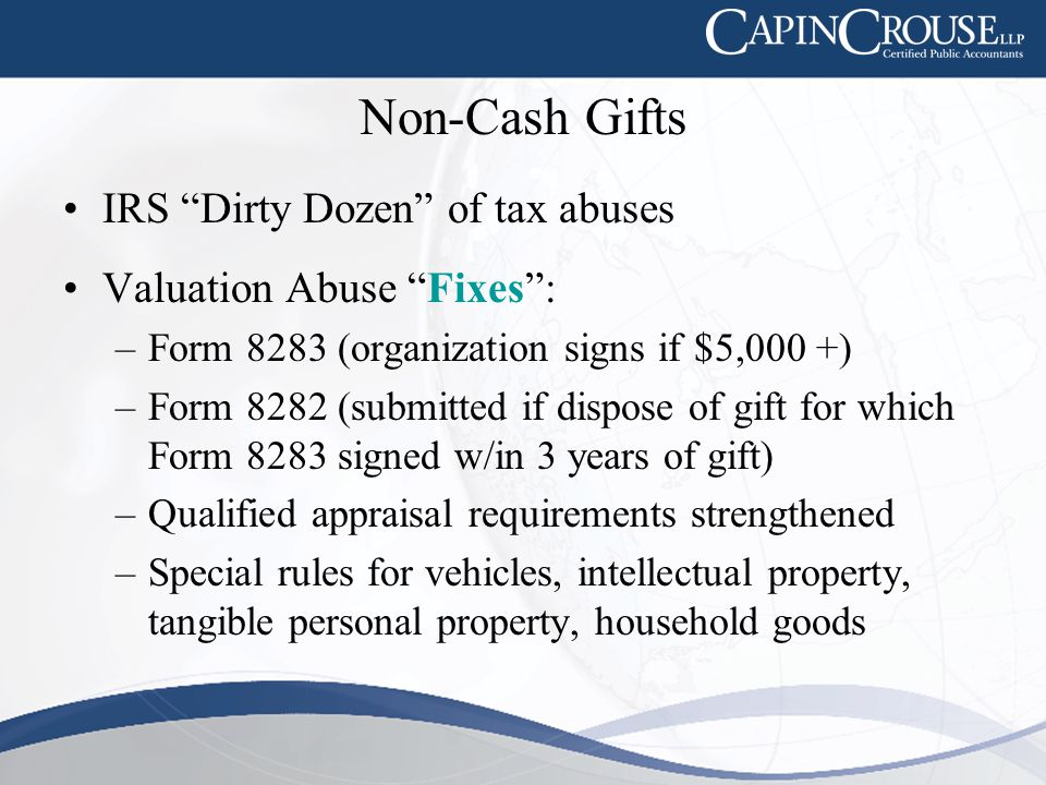 Non-Cash Gifts IRS Dirty Dozen of tax abuses Valuation Abuse Fixes : –Form 8283 (organization signs if $5,000 +) –Form 8282 (submitted if dispose of gift for which Form 8283 signed w/in 3 years of gift) –Qualified appraisal requirements strengthened –Special rules for vehicles, intellectual property, tangible personal property, household goods