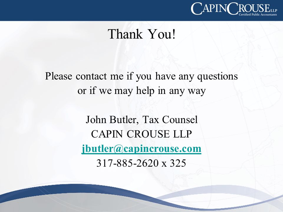Thank You! Please contact me if you have any questions or if we may help in any way John Butler, Tax Counsel CAPIN CROUSE LLP jbutler@capincrouse.com