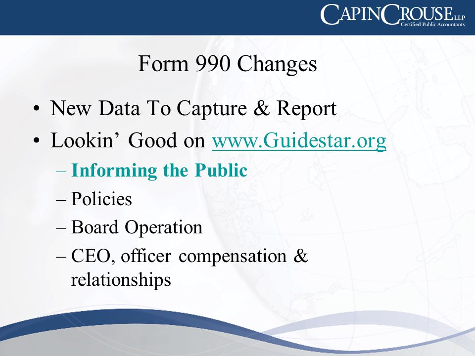 Form 990 Changes New Data To Capture & Report Lookin' Good on www.Guidestar.orgwww.Guidestar.org –Informing the Public –Policies –Board Operation –CEO, officer compensation & relationships