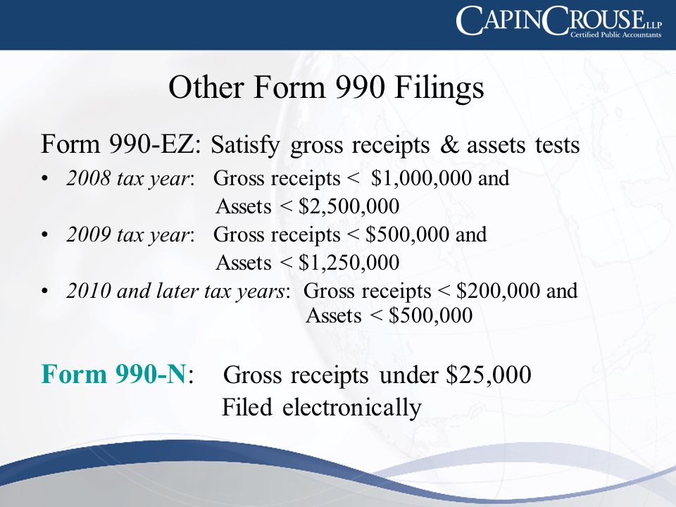 Other Form 990 Filings Form 990-EZ: Satisfy gross receipts & assets tests 2008 tax year: Gross receipts < $1,000,000 and Assets < $2,500,000 2009 tax year: Gross receipts < $500,000 and Assets < $1,250,000 2010 and later tax years: Gross receipts < $200,000 and Assets < $500,000 Form 990-N: Gross receipts under $25,000 Filed electronically