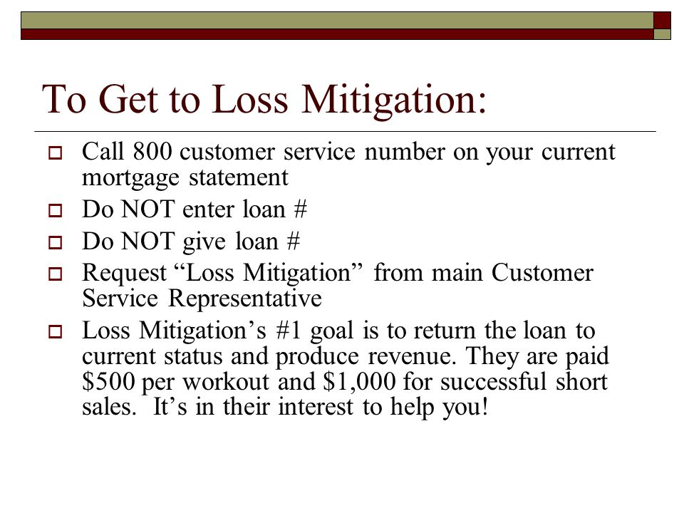 To Get to Loss Mitigation:  Call 800 customer service number on your current mortgage statement  Do NOT enter loan #  Do NOT give loan #  Request Loss Mitigation from main Customer Service Representative  Loss Mitigation's #1 goal is to return the loan to current status and produce revenue.