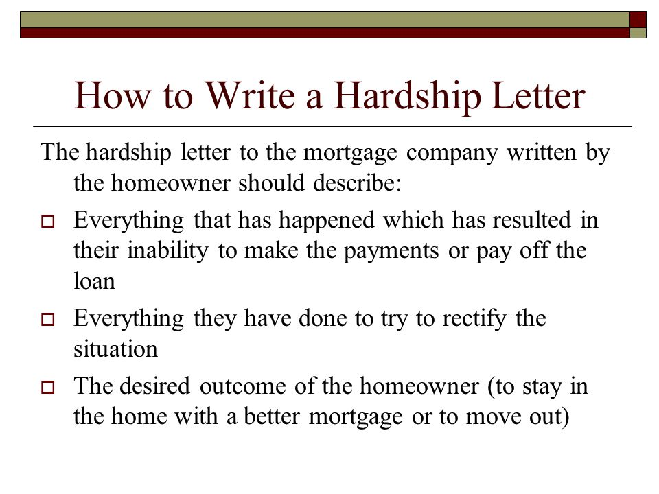 How to Write a Hardship Letter The hardship letter to the mortgage company written by the homeowner should describe:  Everything that has happened which has resulted in their inability to make the payments or pay off the loan  Everything they have done to try to rectify the situation  The desired outcome of the homeowner (to stay in the home with a better mortgage or to move out)