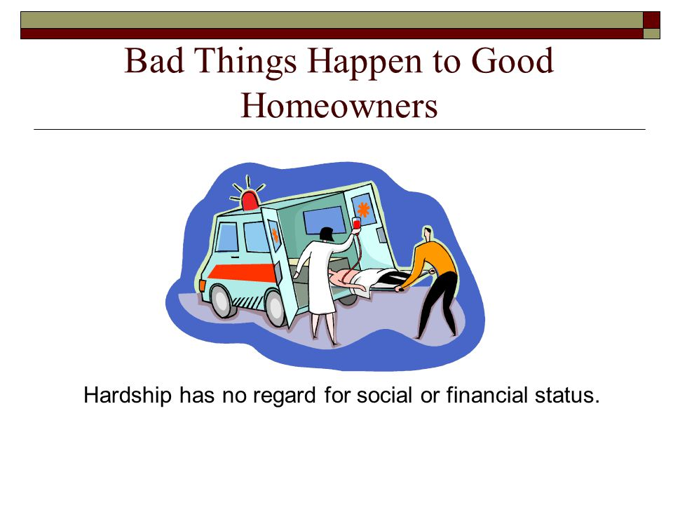 Bad Things Happen to Good Homeowners Hardship has no regard for social or financial status.