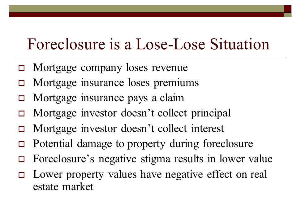 Foreclosure is a Lose-Lose Situation  Mortgage company loses revenue  Mortgage insurance loses premiums  Mortgage insurance pays a claim  Mortgage investor doesn't collect principal  Mortgage investor doesn't collect interest  Potential damage to property during foreclosure  Foreclosure's negative stigma results in lower value  Lower property values have negative effect on real estate market
