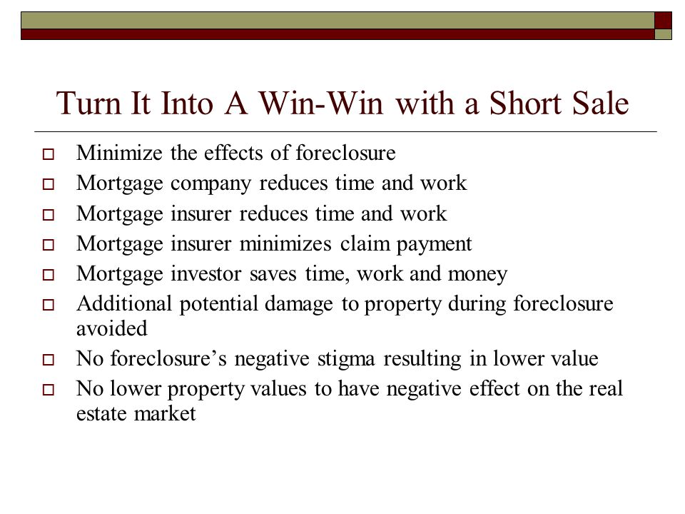 Turn It Into A Win-Win with a Short Sale  Minimize the effects of foreclosure  Mortgage company reduces time and work  Mortgage insurer reduces time and work  Mortgage insurer minimizes claim payment  Mortgage investor saves time, work and money  Additional potential damage to property during foreclosure avoided  No foreclosure's negative stigma resulting in lower value  No lower property values to have negative effect on the real estate market