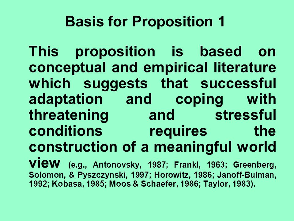 Basis for Proposition 1 This proposition is based on conceptual and empirical literature which suggests that successful adaptation and coping with threatening and stressful conditions requires the construction of a meaningful world view (e.g., Antonovsky, 1987; Frankl, 1963; Greenberg, Solomon, & Pyszczynski, 1997; Horowitz, 1986; Janoff-Bulman, 1992; Kobasa, 1985; Moos & Schaefer, 1986; Taylor, 1983).