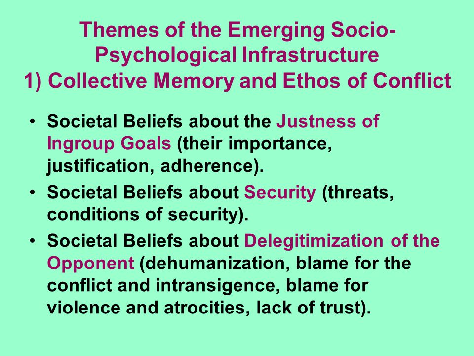 Themes of the Emerging Socio- Psychological Infrastructure 1) Collective Memory and Ethos of Conflict Societal Beliefs about the Justness of Ingroup Goals (their importance, justification, adherence).
