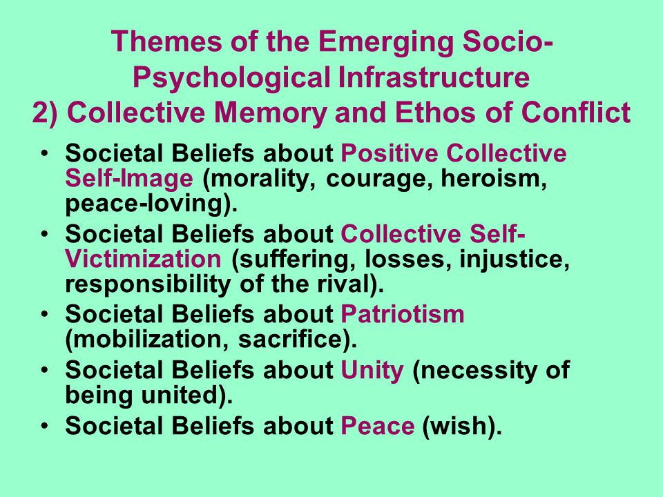 Themes of the Emerging Socio- Psychological Infrastructure 2) Collective Memory and Ethos of Conflict Societal Beliefs about Positive Collective Self-
