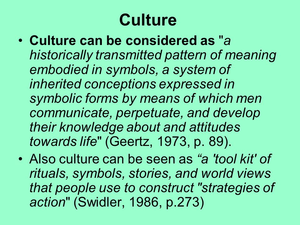 Culture Culture can be considered as a historically transmitted pattern of meaning embodied in symbols, a system of inherited conceptions expressed in symbolic forms by means of which men communicate, perpetuate, and develop their knowledge about and attitudes towards life (Geertz, 1973, p.