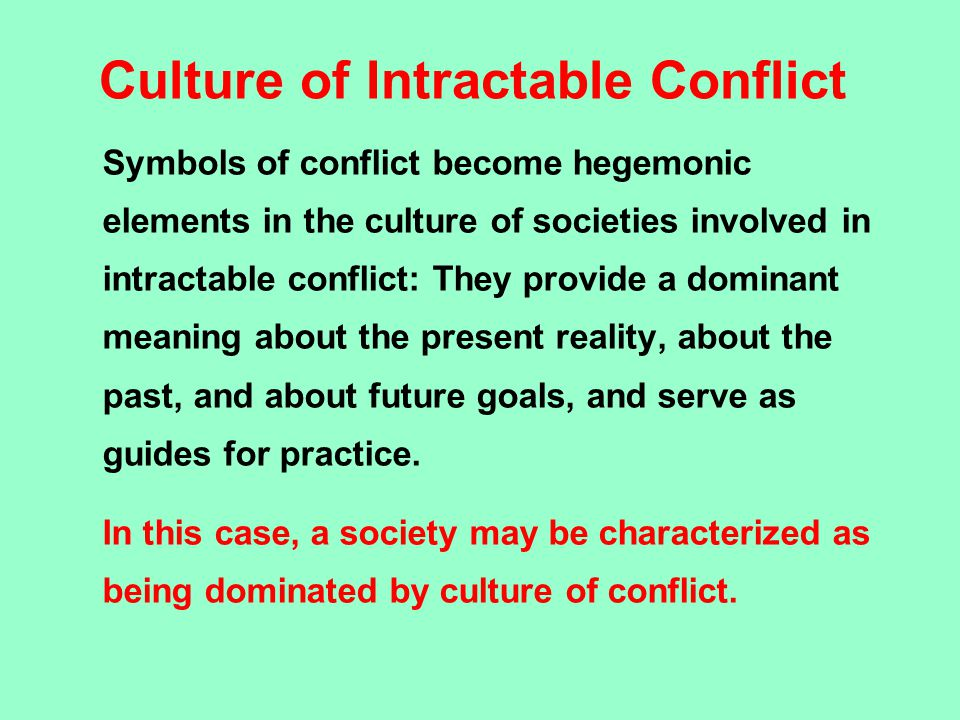 Culture of Intractable Conflict Symbols of conflict become hegemonic elements in the culture of societies involved in intractable conflict: They provi