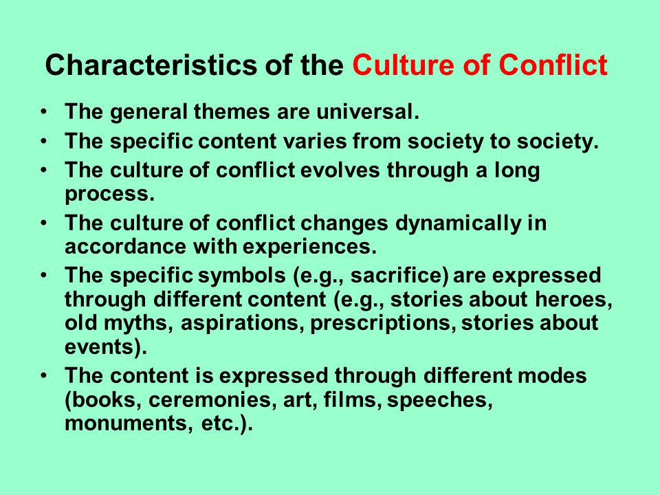 Characteristics of the Culture of Conflict The general themes are universal. The specific content varies from society to society. The culture of confl