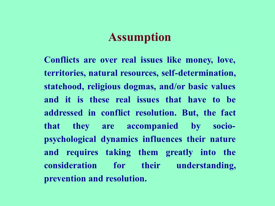 Assumption Conflicts are over real issues like money, love, territories, natural resources, self-determination, statehood, religious dogmas, and/or ba
