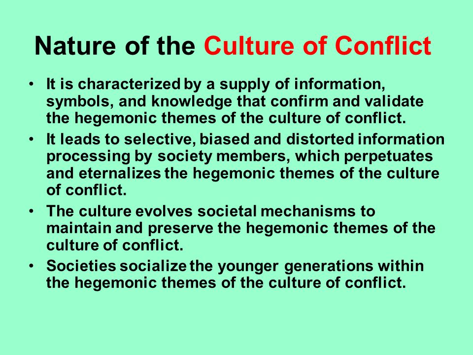 Nature of the Culture of Conflict It is characterized by a supply of information, symbols, and knowledge that confirm and validate the hegemonic themes of the culture of conflict.