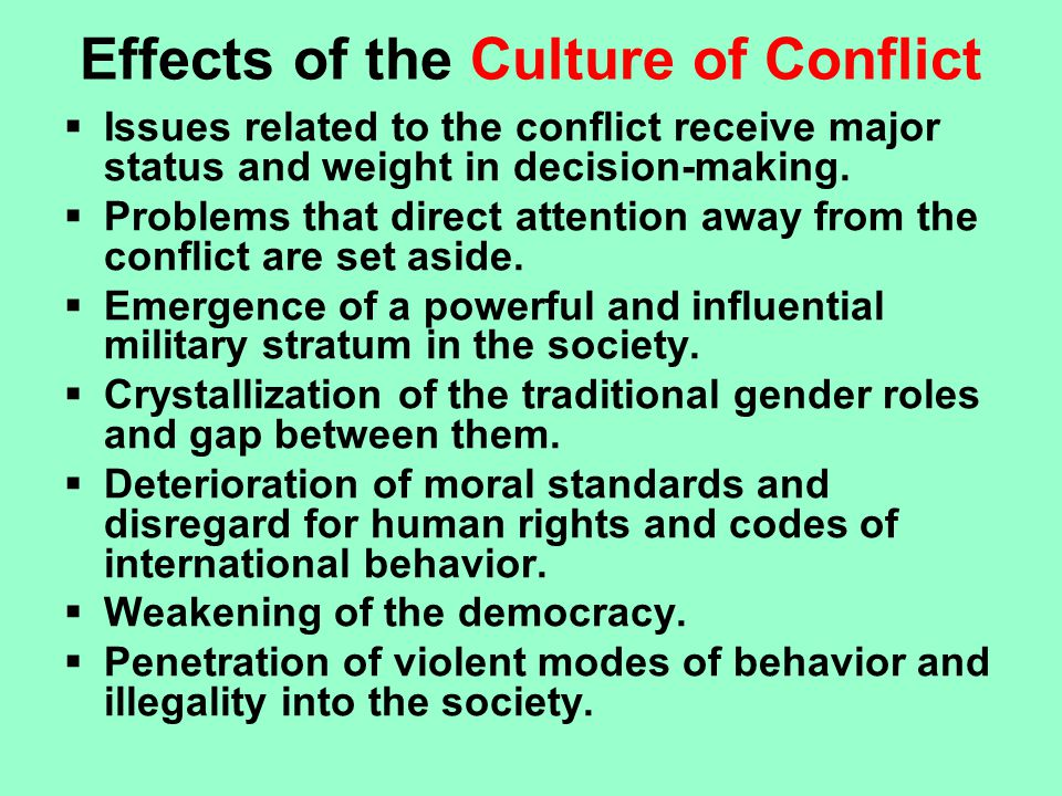 Effects of the Culture of Conflict  Issues related to the conflict receive major status and weight in decision-making.