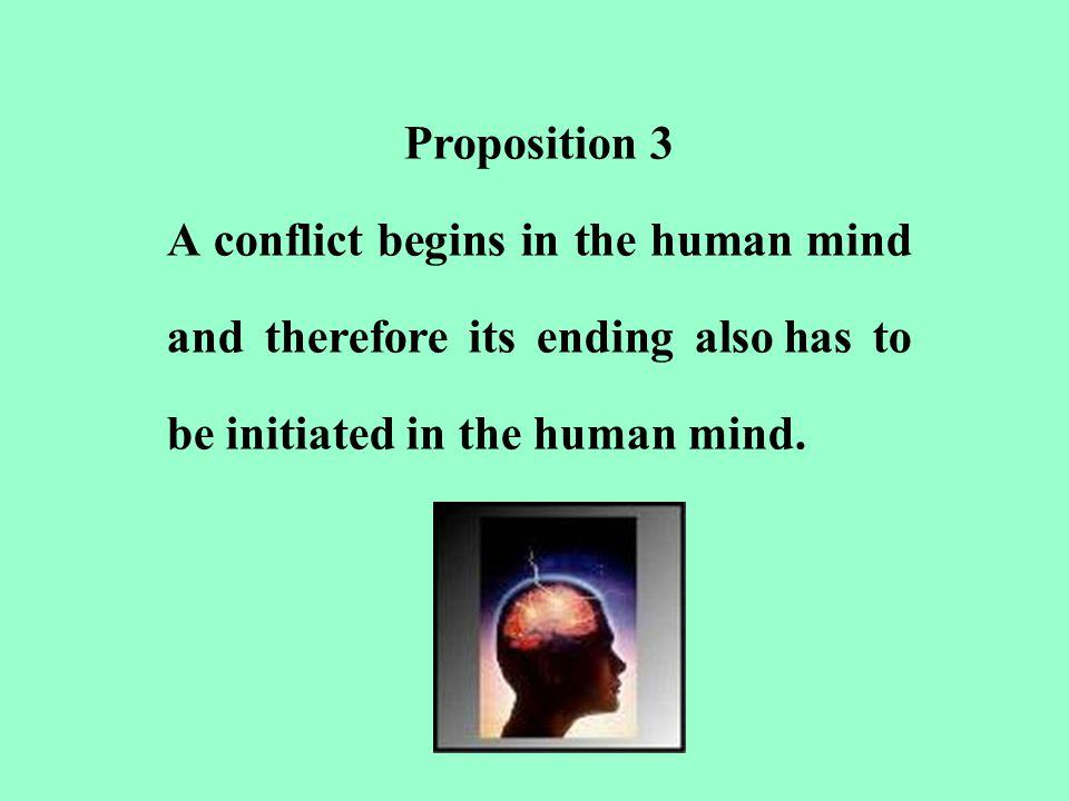 Proposition 3 A conflict begins in the human mind and therefore its ending also has to be initiated in the human mind.