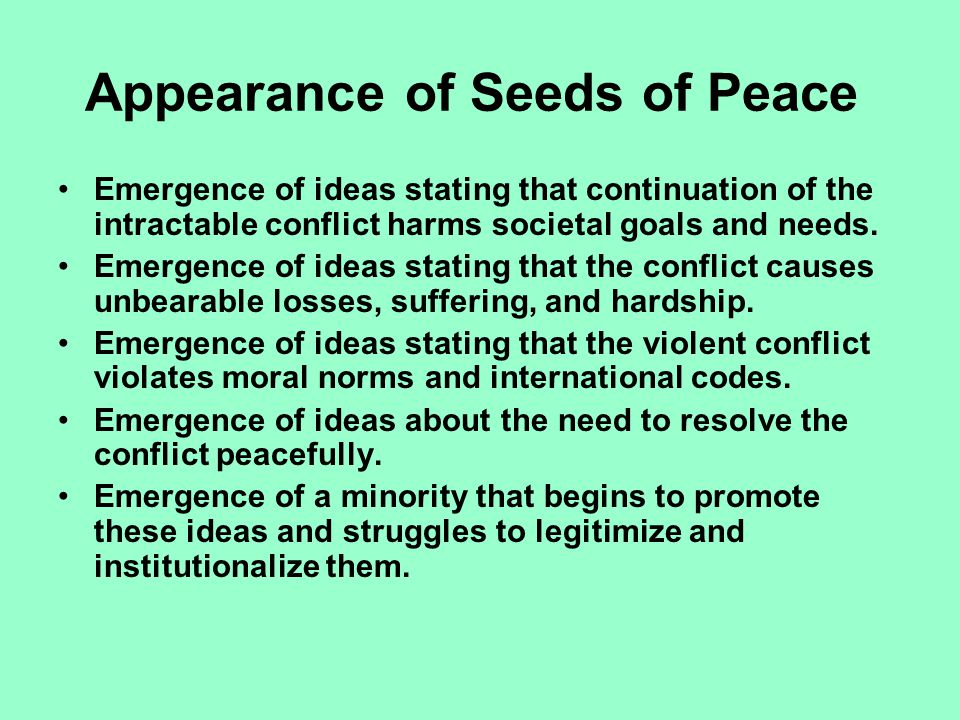 Appearance of Seeds of Peace Emergence of ideas stating that continuation of the intractable conflict harms societal goals and needs.