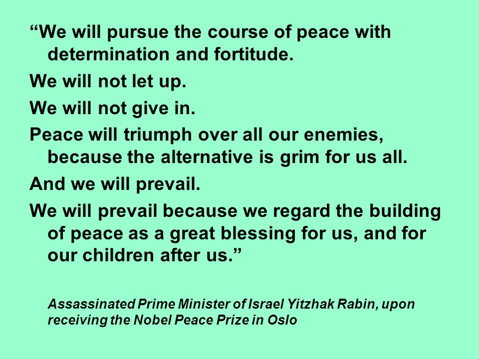 """""""We will pursue the course of peace with determination and fortitude. We will not let up. We will not give in. Peace will triumph over all our enemies"""