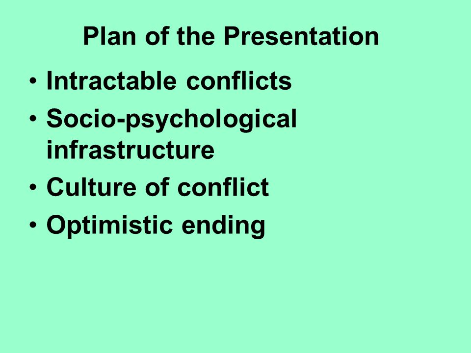 Plan of the Presentation Intractable conflicts Socio-psychological infrastructure Culture of conflict Optimistic ending