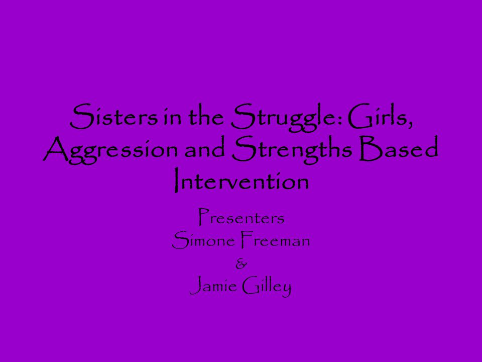 Sisters in the Struggle: Girls, Aggression and Strengths Based Intervention Presenters Simone Freeman & Jamie Gilley