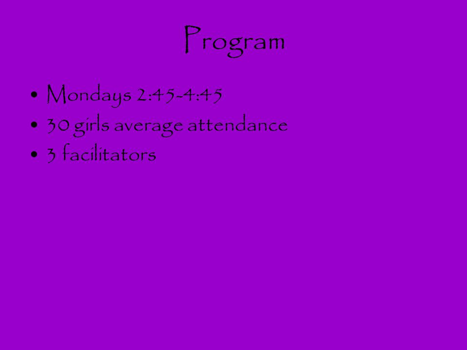 Program Mondays 2:45-4:45 30 girls average attendance 3 facilitators