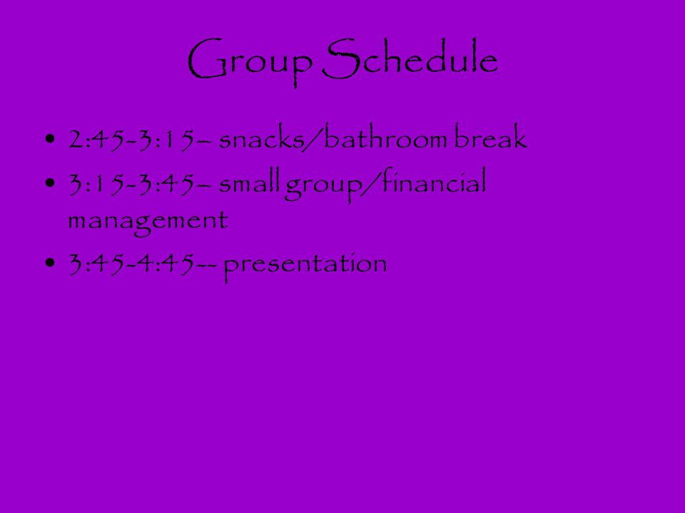 Group Schedule 2:45-3:15– snacks/bathroom break 3:15-3:45– small group/financial management 3:45-4:45-- presentation