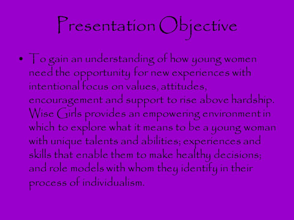 Presentation Objective To gain an understanding of how young women need the opportunity for new experiences with intentional focus on values, attitude