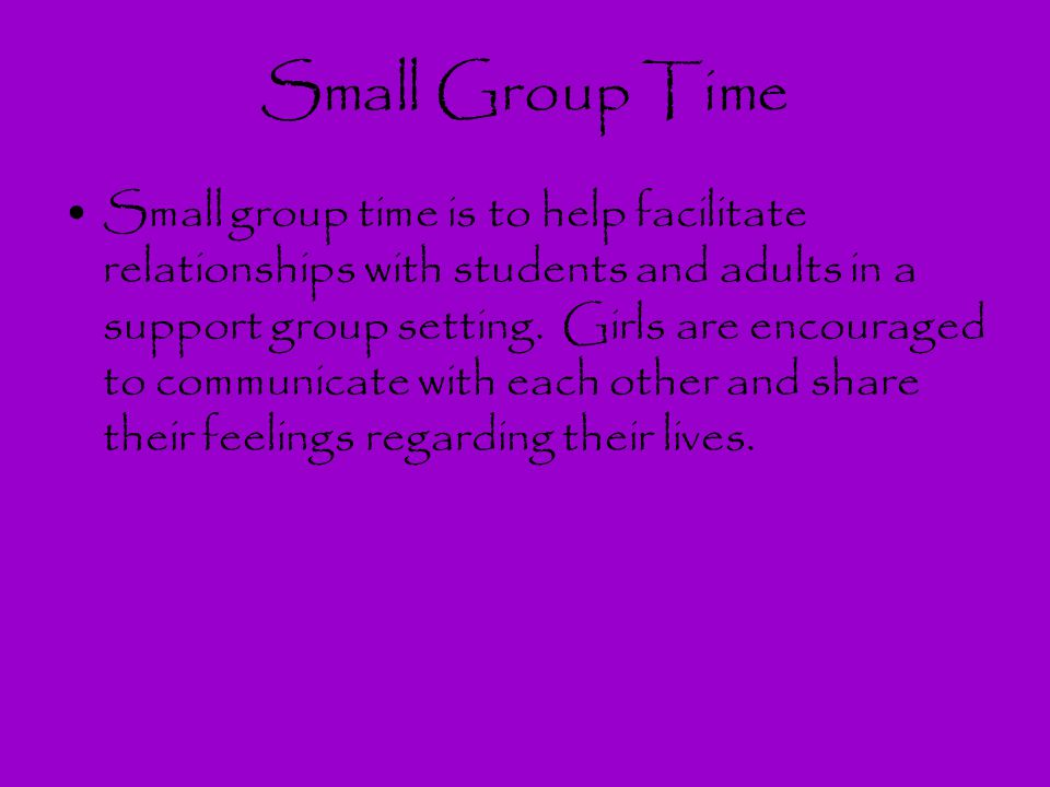 Small Group Time Small group time is to help facilitate relationships with students and adults in a support group setting. Girls are encouraged to com