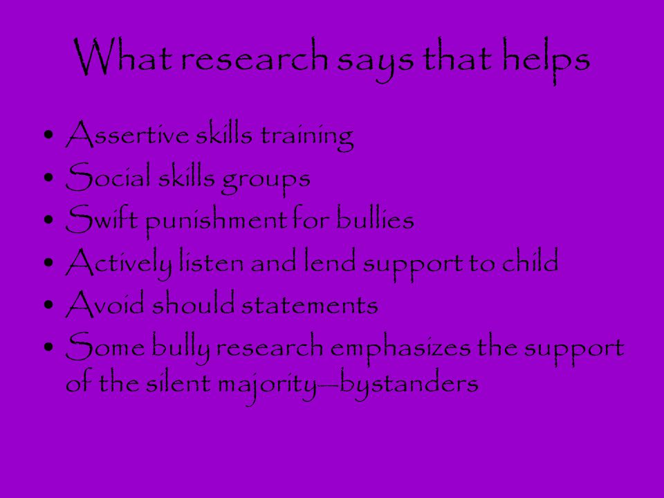 What research says that helps Assertive skills training Social skills groups Swift punishment for bullies Actively listen and lend support to child Av
