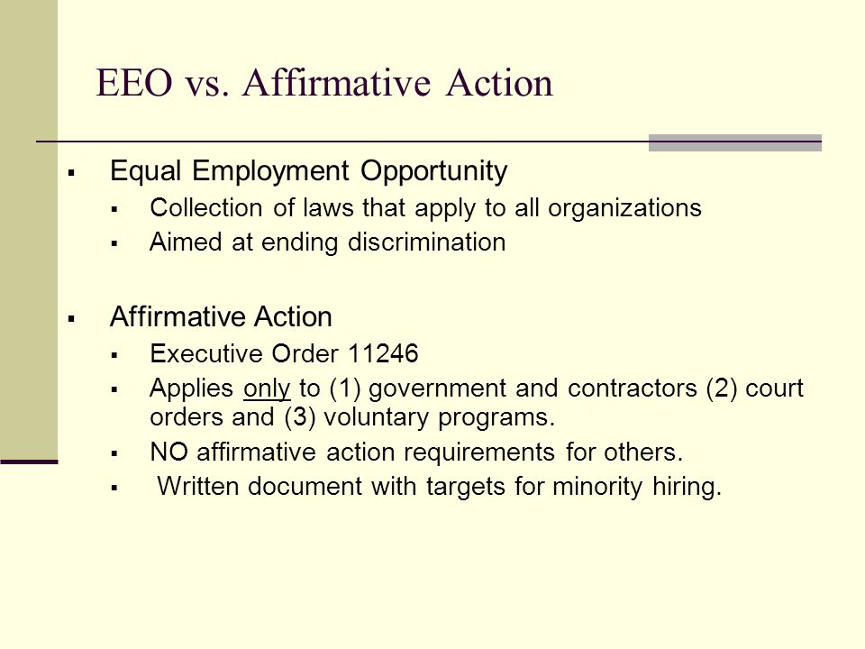 EEO vs. Affirmative Action  Equal Employment Opportunity  Collection of laws that apply to all organizations  Aimed at ending discrimination  Affi