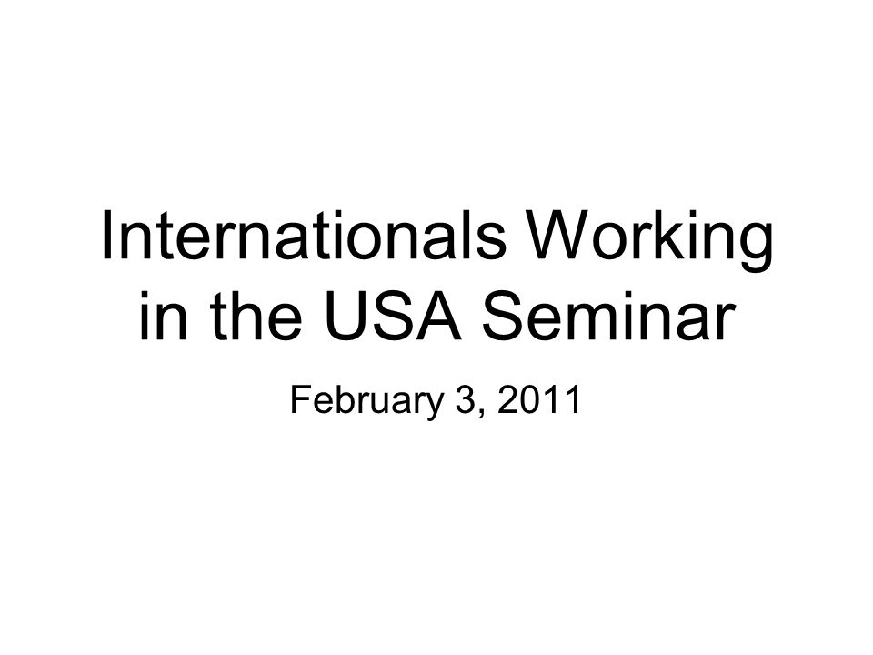Internationals Working in the USA Seminar February 3, 2011
