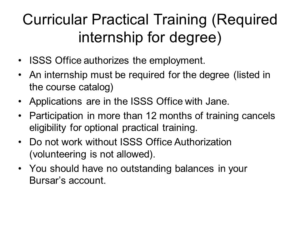 Curricular Practical Training (Required internship for degree) ISSS Office authorizes the employment.