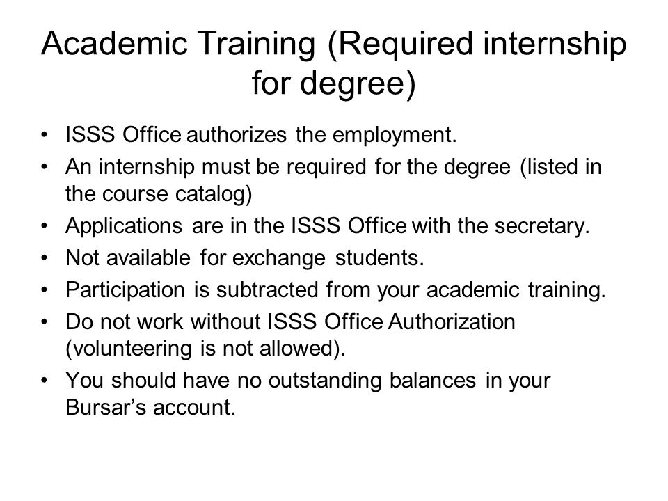 Academic Training (Required internship for degree) ISSS Office authorizes the employment.