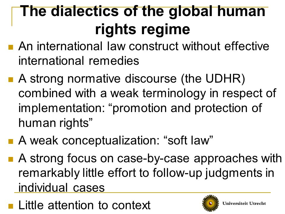 The dialectics of the global human rights regime An international law construct without effective international remedies A strong normative discourse (the UDHR) combined with a weak terminology in respect of implementation: promotion and protection of human rights A weak conceptualization: soft law A strong focus on case-by-case approaches with remarkably little effort to follow-up judgments in individual cases Little attention to context