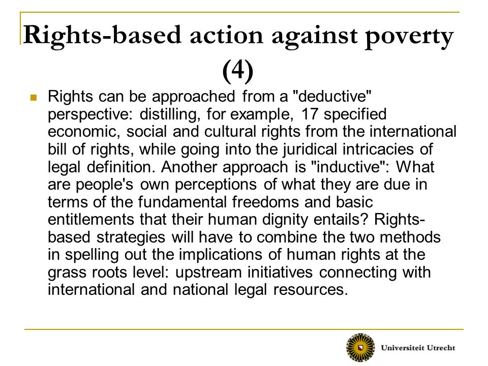 Rights-based action against poverty (4) Rights can be approached from a deductive perspective: distilling, for example, 17 specified economic, social and cultural rights from the international bill of rights, while going into the juridical intricacies of legal definition.