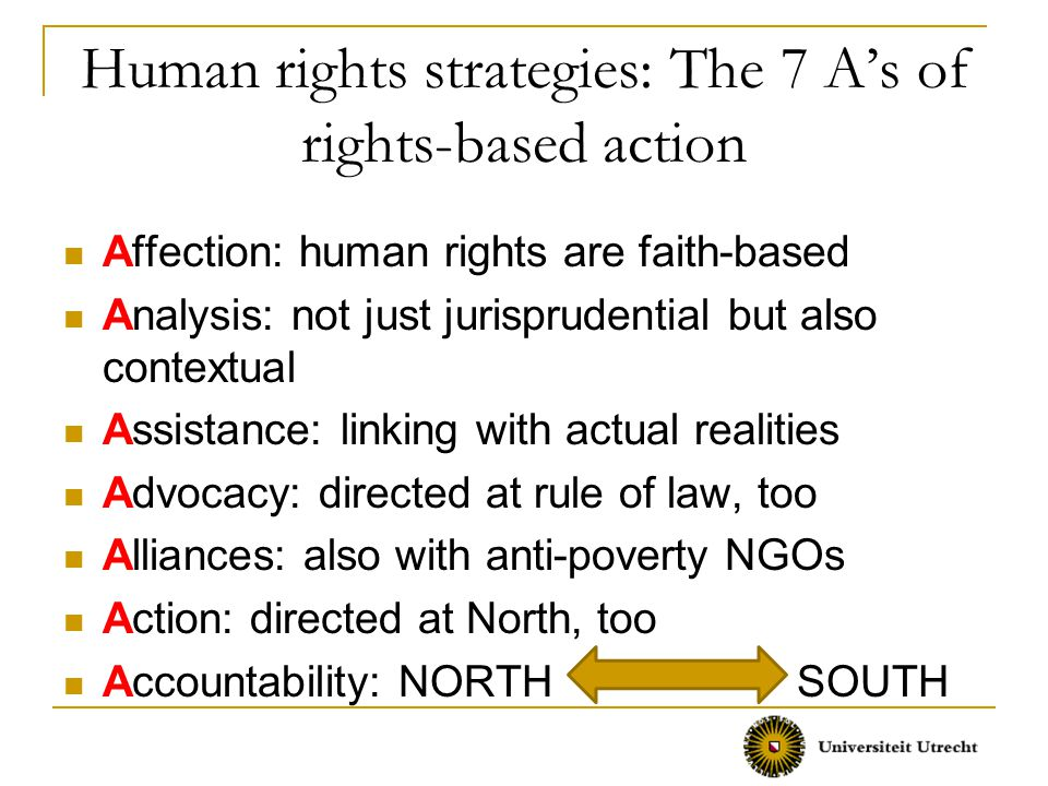 Human rights strategies: The 7 A's of rights-based action Affection: human rights are faith-based Analysis: not just jurisprudential but also contextual Assistance: linking with actual realities Advocacy: directed at rule of law, too Alliances: also with anti-poverty NGOs Action: directed at North, too Accountability: NORTH SOUTH
