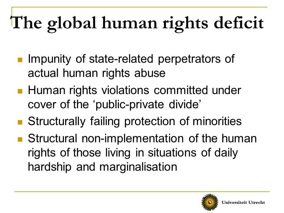 The global human rights deficit Impunity of state-related perpetrators of actual human rights abuse Human rights violations committed under cover of the 'public-private divide' Structurally failing protection of minorities Structural non-implementation of the human rights of those living in situations of daily hardship and marginalisation