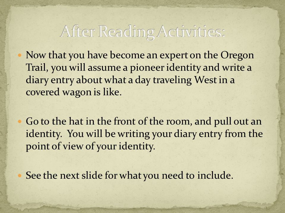 Now that you have become an expert on the Oregon Trail, you will assume a pioneer identity and write a diary entry about what a day traveling West in a covered wagon is like.