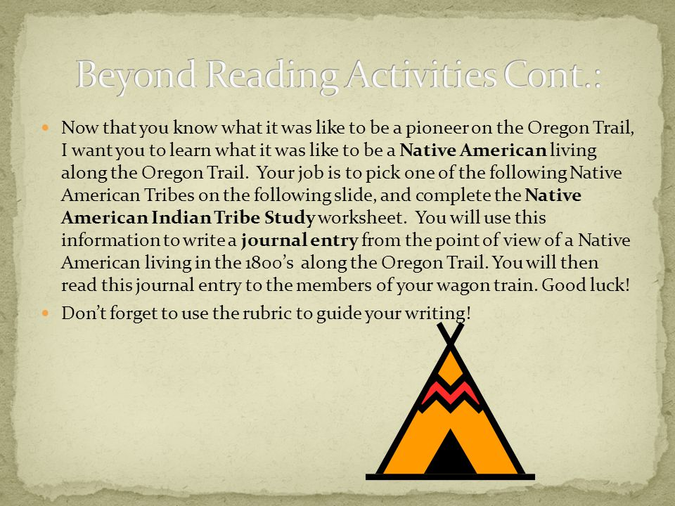 Now that you know what it was like to be a pioneer on the Oregon Trail, I want you to learn what it was like to be a Native American living along the Oregon Trail.