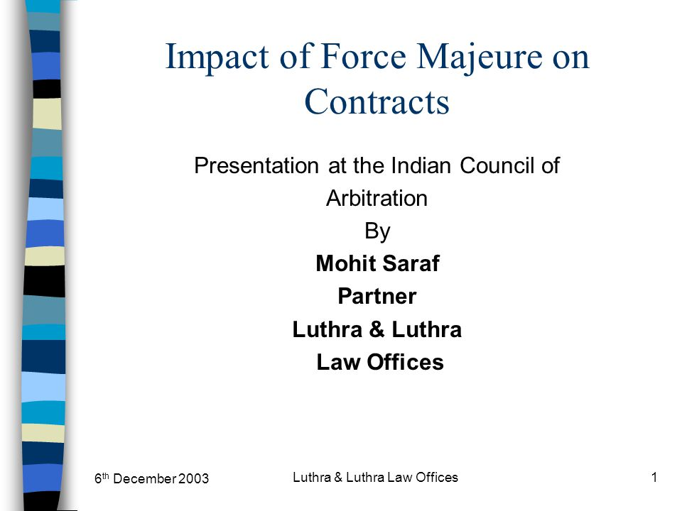 6 th December 2003 Luthra & Luthra Law Offices1 Impact of Force Majeure on Contracts Presentation at the Indian Council of Arbitration By Mohit Saraf