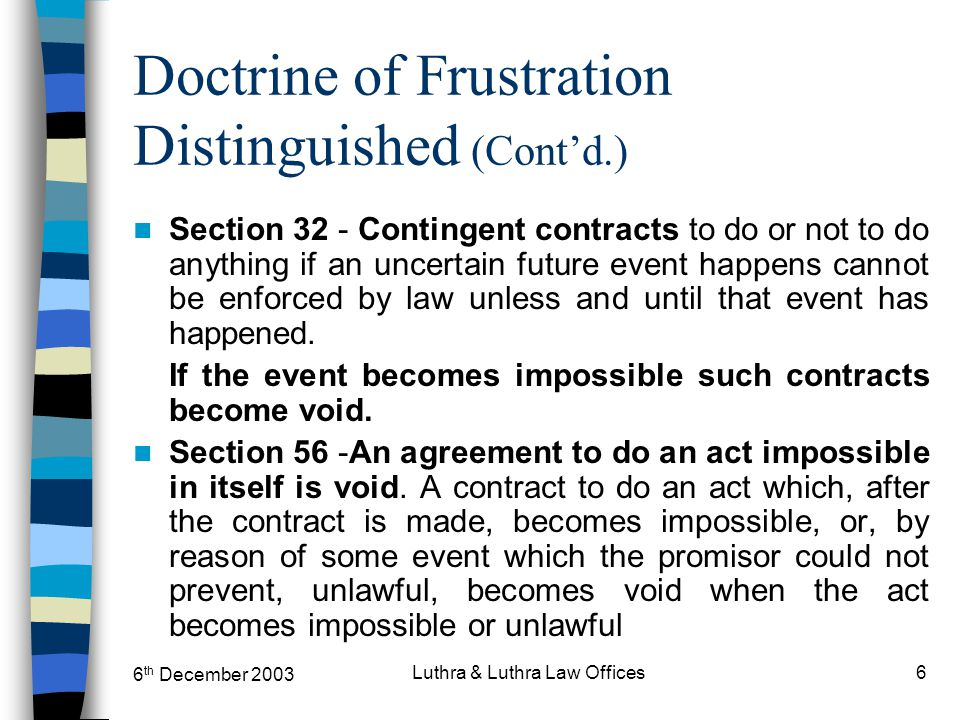6 th December 2003 Luthra & Luthra Law Offices6 Doctrine of Frustration Distinguished (Cont'd.) Section 32 - Contingent contracts to do or not to do a