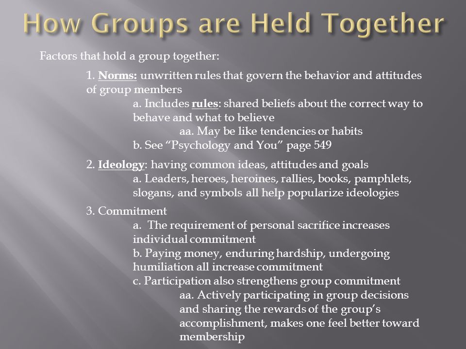 Factors that hold a group together: 1. Norms: unwritten rules that govern the behavior and attitudes of group members a. Includes rules : shared belie