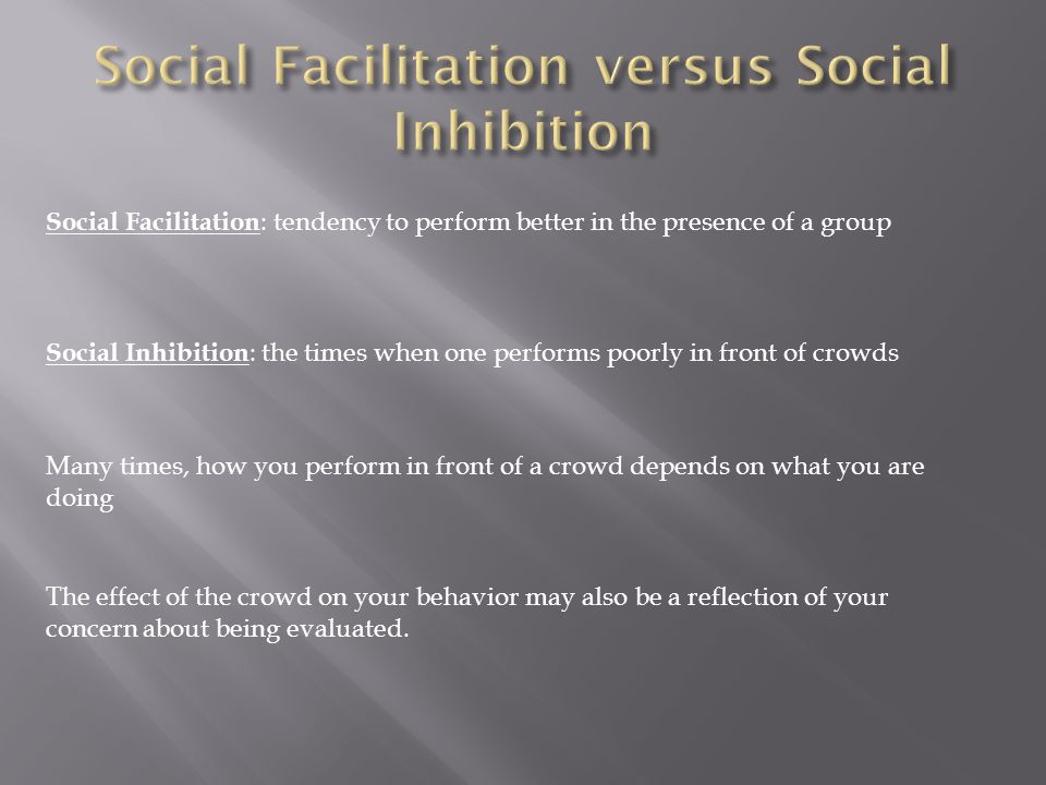 Social Facilitation : tendency to perform better in the presence of a group Social Inhibition : the times when one performs poorly in front of crowds Many times, how you perform in front of a crowd depends on what you are doing The effect of the crowd on your behavior may also be a reflection of your concern about being evaluated.