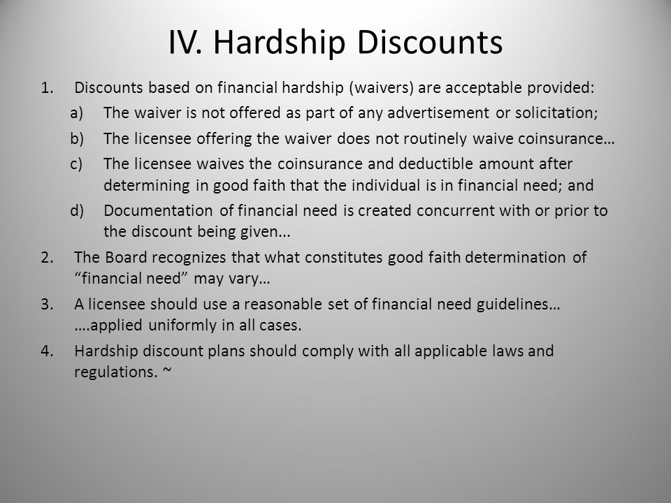 IV. Hardship Discounts 1.Discounts based on financial hardship (waivers) are acceptable provided: a)The waiver is not offered as part of any advertise