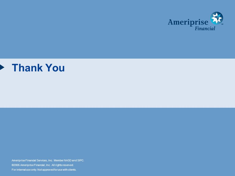 Ameriprise Financial Services, Inc. Member NASD and SIPC. ©2005 Ameriprise Financial, Inc. All rights reserved. For internal use only. Not approved fo