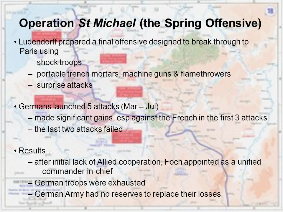 Operation St Michael (the Spring Offensive) Ludendorff prepared a final offensive designed to break through to Paris using – shock troops – portable trench mortars, machine guns & flamethrowers – surprise attacks Germans launched 5 attacks (Mar – Jul) – made significant gains, esp against the French in the first 3 attacks – the last two attacks failed Results… – after initial lack of Allied cooperation, Foch appointed as a unified commander-in-chief – German troops were exhausted – German Army had no reserves to replace their losses