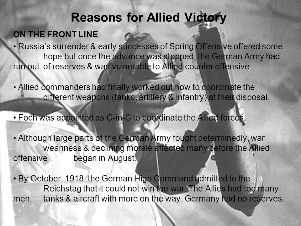 Reasons for Allied Victory ON THE FRONT LINE Russia's surrender & early successes of Spring Offensive offered some hope but once the advance was stopped, the German Army had run out of reserves & was vulnerable to Allied counter offensive.