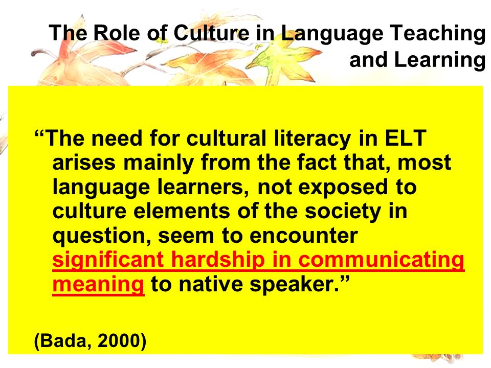 The Role of Culture in Language Teaching and Learning The need for cultural literacy in ELT arises mainly from the fact that, most language learners, not exposed to culture elements of the society in question, seem to encounter significant hardship in communicating meaning to native speaker. (Bada, 2000) The need for cultural literacy in ELT arises mainly from the fact that, most language learners, not exposed to culture elements of the society in question, seem to encounter significant hardship in communicating meaning to native speaker. (Bada, 2000)