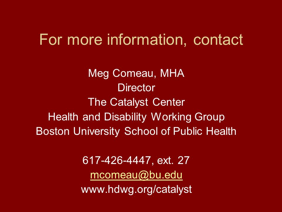 Meg Comeau, MHA Director The Catalyst Center Health and Disability Working Group Boston University School of Public Health 617-426-4447, ext.